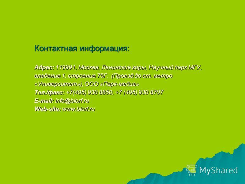 Контактная информация: Адрес: 119991, Москва, Ленинские горы, Научный парк МГУ, владение 1, строение 75Г. (Проезд до ст. метро «Университет»), ООО «Парк-медиа» Тел./факс: +7(495) 930 8850, +7 (495) 930 8707 E-mail: info@biorf.ru Web-site: www.biorf.r