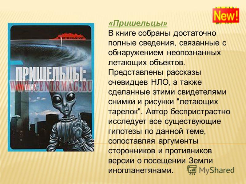 «Пришельцы» В книге собраны достаточно полные сведения, связанные с обнаружением неопознанных летающих объектов. Представлены рассказы очевидцев НЛО, а также сделанные этими свидетелями снимки и рисунки