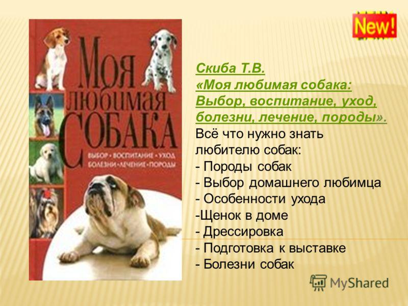 Скиба Т.В. «Моя любимая собака: Выбор, воспитание, уход, болезни, лечение, породы». Всё что нужно знать любителю собак: - Породы собак - Выбор домашнего любимца - Особенности ухода - Щенок в доме - Дрессировка - Подготовка к выставке - Болезни собак