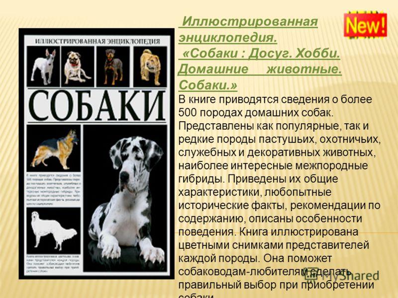 Иллюстрированная энциклопедия. «Собаки : Досуг. Хобби. Домашние животные. Собаки.» В книге приводятся сведения о более 500 породах домашних собак. Представлены как популярные, так и редкие породы пастушьих, охотничьих, служебных и декоративных животн