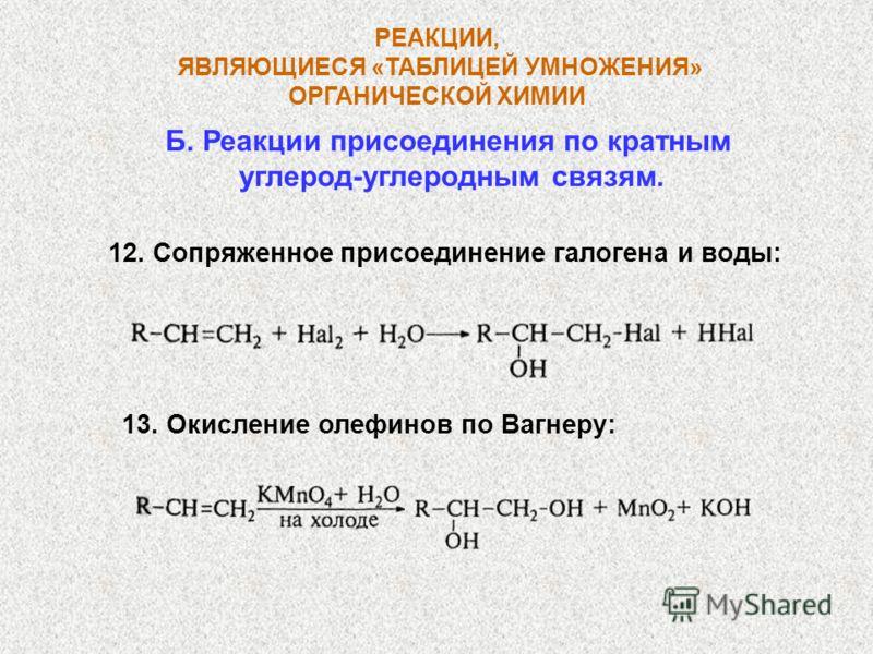 Б. Реакции присоединения по кратным углерод-углеродным связям. РЕАКЦИИ, ЯВЛЯЮЩИЕСЯ «ТАБЛИЦЕЙ УМНОЖЕНИЯ» ОРГАНИЧЕСКОЙ ХИМИИ 12. Сопряженное присоединение галогена и воды: 13. Окисление олефинов по Вагнеру: