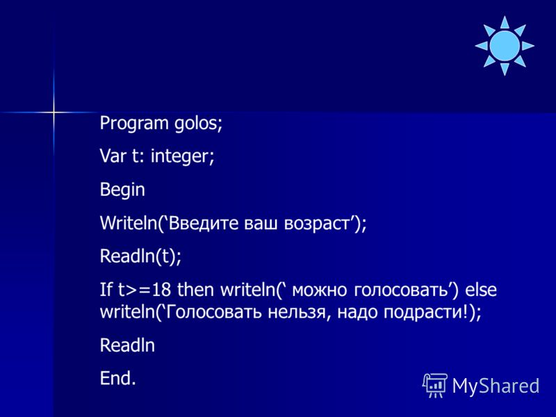 Program golos; Var t: integer; Begin Writeln(Введите ваш возраст); Readln(t); If t>=18 then writeln( можно голосовать) else writeln(Голосовать нельзя, надо подрасти!); Readln End.