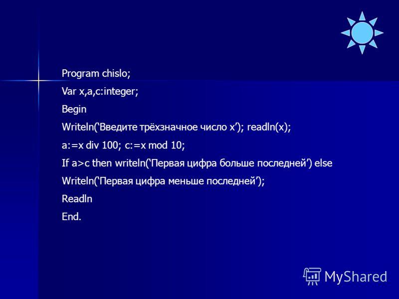 Program chislo; Var x,a,c:integer; Begin Writeln(Введите трёхзначное число х); readln(x); a:=x div 100; c:=x mod 10; If a>c then writeln(Первая цифра больше последней) else Writeln(Первая цифра меньше последней); Readln End.