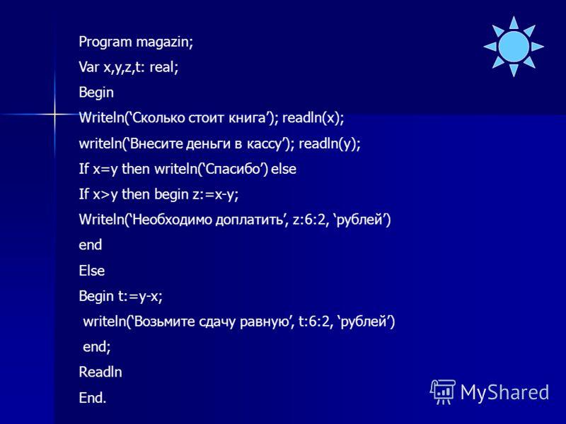 Program magazin; Var x,y,z,t: real; Begin Writeln(Сколько стоит книга); readln(x); writeln(Внесите деньги в кассу); readln(y); If x=y then writeln(Спасибо) else If x>y then begin z:=x-y; Writeln(Необходимо доплатить, z:6:2, рублей) end Else Begin t:=