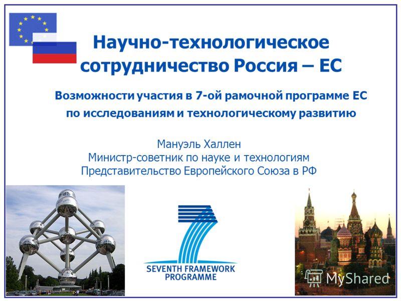 Научно-технологическое сотрудничество Россия – ЕС Возможности участия в 7-ой рамочной программе ЕС по исследованиям и технологическому развитию Мануэль Халлен Министр-советник по науке и технологиям Представительство Европейского Союза в РФ