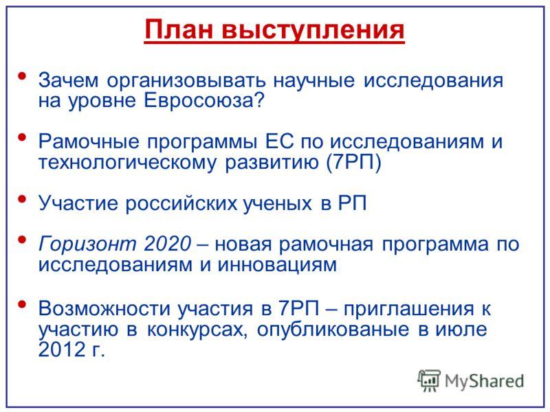 План выступления Зачем организовывать научные исследования на уровне Евросоюза? Рамочные программы ЕС по исследованиям и технологическому развитию (7РП) Участие российских ученых в РП Горизонт 2020 – новая рамочная программа по исследованиям и иннова