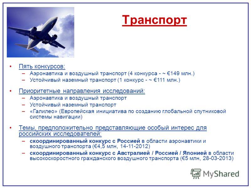Транспорт Пять конкурсов: –Аэронавтика и воздушный транспорт (4 конкурса - ~ 149 млн.) –Устойчивый наземный транспорт (1 конкурс - ~ 111 млн.) Приоритетные направления исследований: –Аэронавтика и воздушный транспорт –Устойчивый наземный транспорт –«