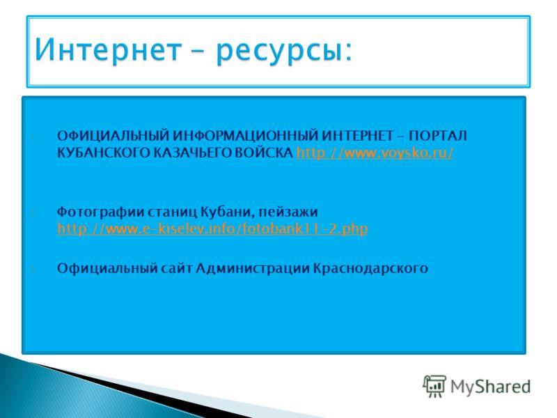 1. ОФИЦИАЛЬНЫЙ ИНФОРМАЦИОННЫЙ ИНТЕРНЕТ – ПОРТАЛ КУБАНСКОГО КАЗАЧЬЕГО ВОЙСКА http://www.voysko.ru/http://www.voysko.ru/ 2. Фотографии станиц Кубани, пейзажи http://www.e-kiselev.info/fotobank11-2.php http://www.e-kiselev.info/fotobank11-2.php 3. Офици
