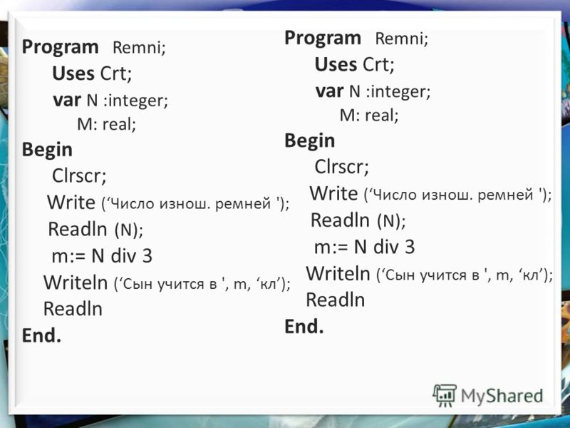 Program Remni; Uses Crt; var N :integer; M: real; Begin Clrscr; Write (Число изнош. ремней '); Readln (N); m:= N div 3 Writeln (Сын учится в ', m, кл); Readln End. Program Remni; Uses Crt; var N :integer; M: real; Begin Clrscr; Write (Число изнош. ре