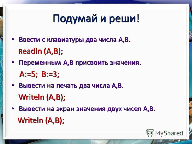 Подумай и реши! Ввести с клавиатуры два числа A,B. Ввести с клавиатуры два числа A,B. R eadln (A,B); R eadln (A,B); Переменным A,B присвоить значения. Переменным A,B присвоить значения. A:=5; B:=3; A:=5; B:=3; Вывести на печать два числа A,B. Вывести