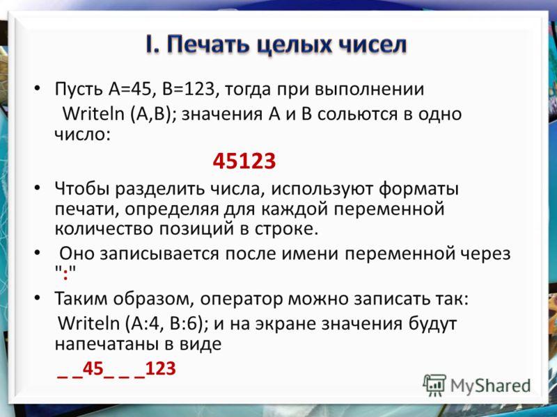 Пусть А=45, В=123, тогда при выполнении Writeln (А,В); значения А и В сольются в одно число: 45123 Чтобы разделить числа, используют форматы печати, определяя для каждой переменной количество позиций в строке. Оно записывается после имени переменной