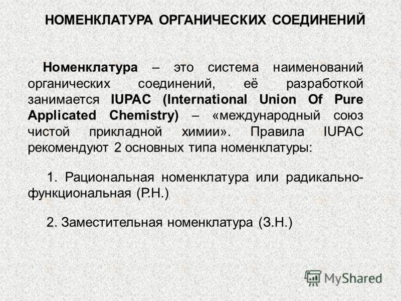 НОМЕНКЛАТУРА ОРГАНИЧЕСКИХ СОЕДИНЕНИЙ Номенклатура – это система наименований органических соединений, её разработкой занимается IUPAC (International Union Of Pure Applicated Chemistry) – «международный союз чистой прикладной химии». Правила IUPAC рек