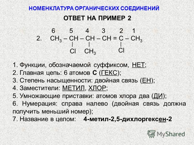 CH 3 – CH – CH – CH = C – CH 3 6 5 4 3 2 1 Cl CH 3 2. 1. Функции, обозначаемой суффиксом, НЕТ; 2. Главная цепь: 6 атомов С (ГЕКС); 3. Степень насыщенности: двойная связь (ЕН); 4. Заместители: МЕТИЛ, ХЛОР; 5. Умножающие приставки: атомов хлора два (ДИ