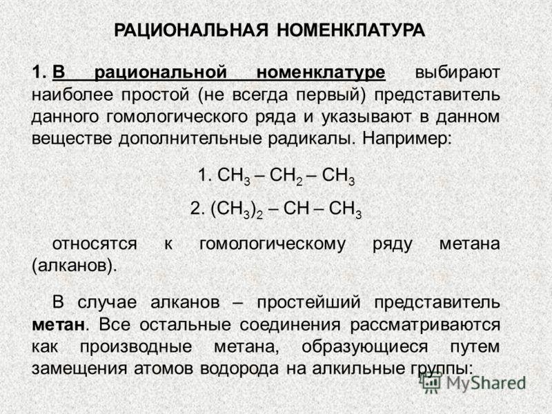 РАЦИОНАЛЬНАЯ НОМЕНКЛАТУРА 1.В рациональной номенклатуре выбирают наиболее простой (не всегда первый) представитель данного гомологического ряда и указывают в данном веществе дополнительные радикалы. Например: 1. CH 3 – CH 2 – CH 3 2. (CH 3 ) 2 – CH –