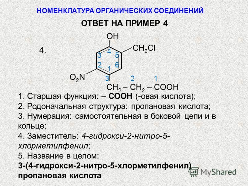 СН 2 Cl CН 2 – CH 2 – СOOH O2NO2N OH 1 23 4 5 6 1 2 3 4. 1. Старшая функция: – СООН (-овая кислота); 2. Родоначальная структура: пропановая кислота; 3. Нумерация: самостоятельная в боковой цепи и в кольце; 4. Заместитель: 4-гидрокси-2-нитро-5- хлорме