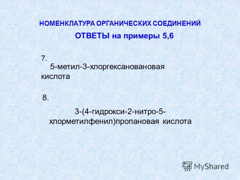 5-метил-3-хлоргексановановая кислота 3-(4-гидрокси-2-нитро-5- хлорметилфенил)пропановая кислота НОМЕНКЛАТУРА ОРГАНИЧЕСКИХ СОЕДИНЕНИЙ ОТВЕТЫ на примеры 5,6 7. 8.8.