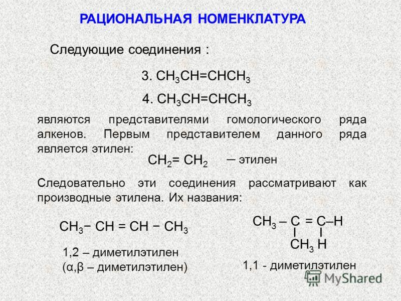 РАЦИОНАЛЬНАЯ НОМЕНКЛАТУРА 3. СH 3 СH=СHСH 3 Следующие соединения : 4. СH 3 СH=СHСH 3 Следовательно эти соединения рассматривают как производные этилена. Их названия: являются представителями гомологического ряда алкенов. Первым представителем данного