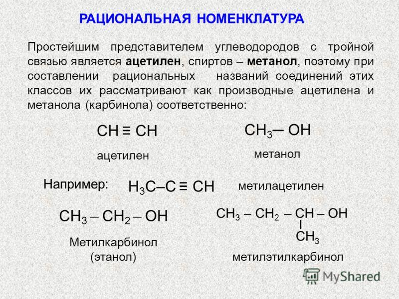 РАЦИОНАЛЬНАЯ НОМЕНКЛАТУРА Простейшим представителем углеводородов с тройной связью является ацетилен, спиртов – метанол, поэтому при составлении рациональных названий соединений этих классов их рассматривают как производные ацетилена и метанола (карб