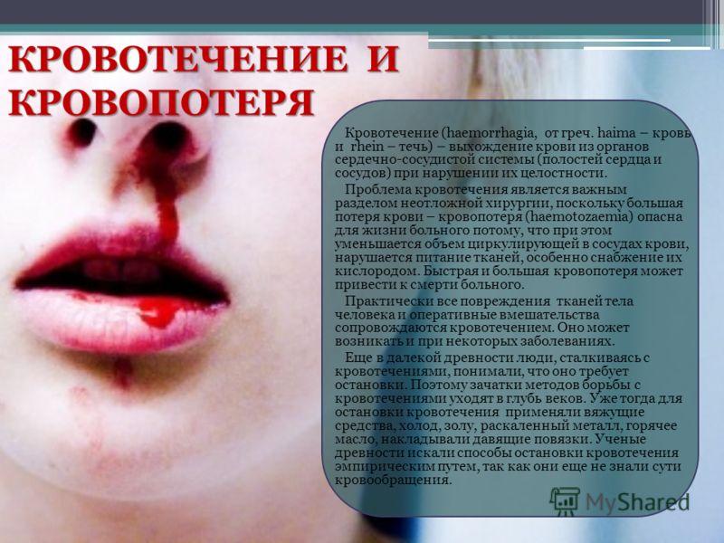 КРОВОТЕЧЕНИЕ И КРОВОПОТЕРЯ Кровотечение (haemorrhagia, от греч. haima – кровь и rhein – течь) – выхождение крови из органов сердечно-сосудистой системы (полостей сердца и сосудов) при нарушении их целостности. Проблема кровотечения является важным ра