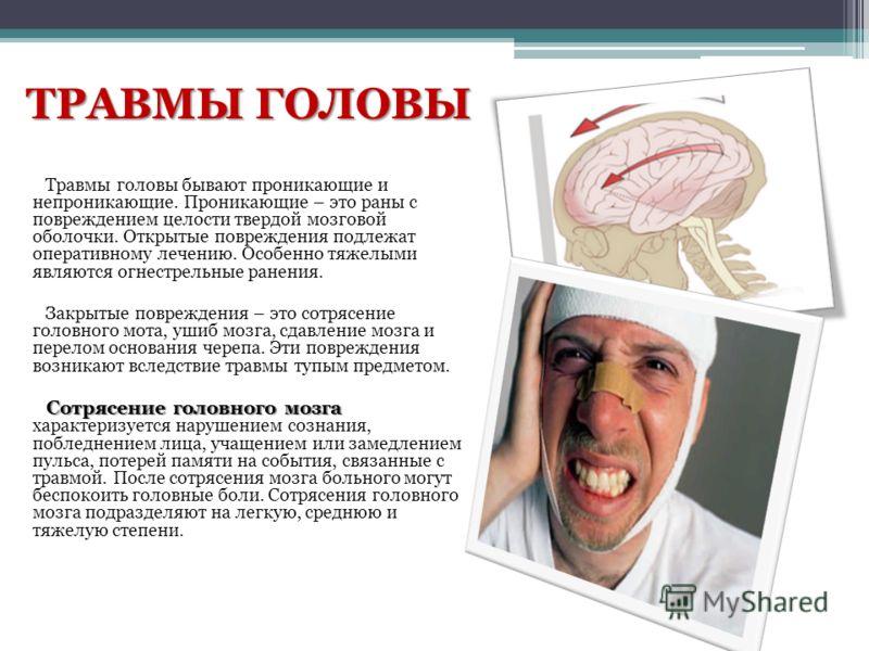 ТРАВМЫ ГОЛОВЫ Травмы головы бывают проникающие и непроникающие. Проникающие – это раны с повреждением целости твердой мозговой оболочки. Открытые повреждения подлежат оперативному лечению. Особенно тяжелыми являются огнестрельные ранения. Закрытые по