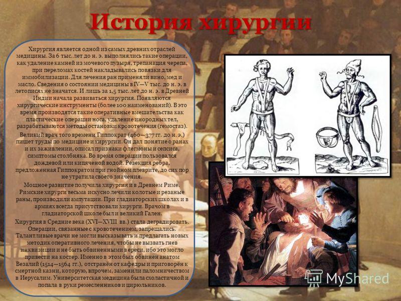 История хирургии Хирургия является одной из самых древних отраслей медицины. За 6 тыс. лет до н. э. выполнялись такие операции, как удаление камней из мочевого пузыря, трепанация черепа, при переломах костей накладывались повязки для иммобилизации. Д