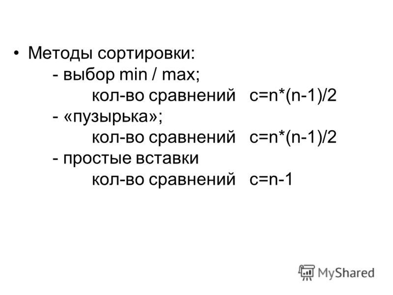 Методы сортировки: - выбор min / max; кол-во сравнений c=n*(n-1)/2 - «пузырька»; кол-во сравнений c=n*(n-1)/2 - простые вставки кол-во сравнений c=n-1