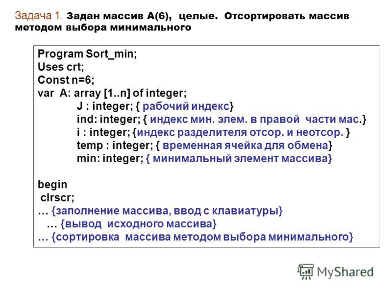 Задача 1. Задан массив А(6), целые. Отсортировать массив методом выбора минимального Program Sort_min; Uses crt; Const n=6; var A: array [1..n] of integer; J : integer; { рабочий индекс} ind: integer; { индекс мин. элем. в правой части мас.} i : inte