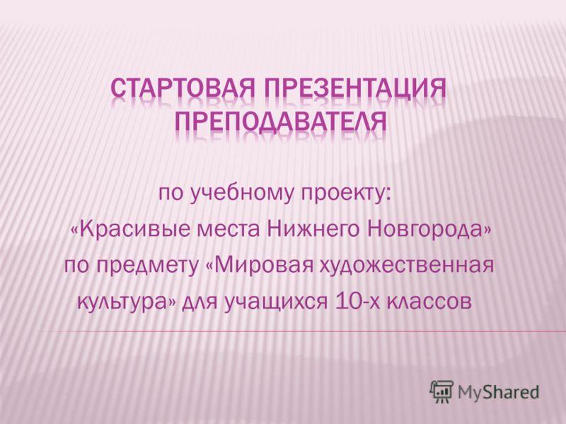 по учебному проекту: «Красивые места Нижнего Новгорода» по предмету «Мировая художественная культура» для учащихся 10-х классов