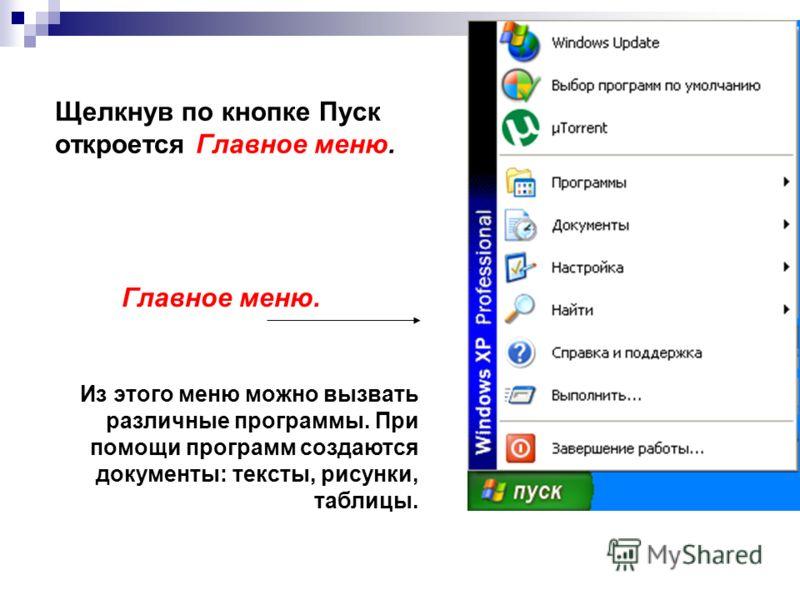 Щелкнув по кнопке Пуск откроется Главное меню. Главное меню. Из этого меню можно вызвать различные программы. При помощи программ создаются документы: тексты, рисунки, таблицы.