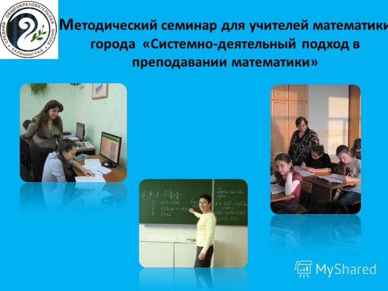 М етодический семинар для учителей математики города «Системно-деятельный подход в преподавании математики»