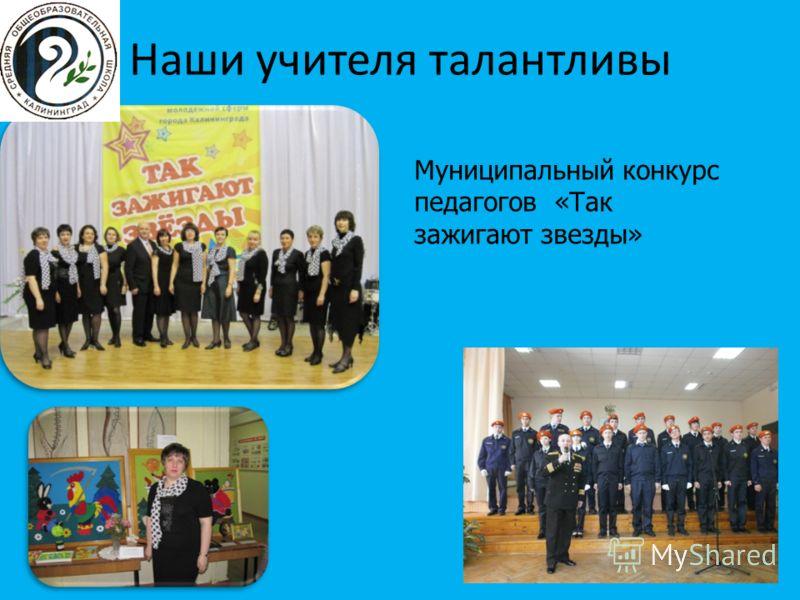 Наши учителя талантливы Муниципальный конкурс педагогов «Так зажигают звезды»