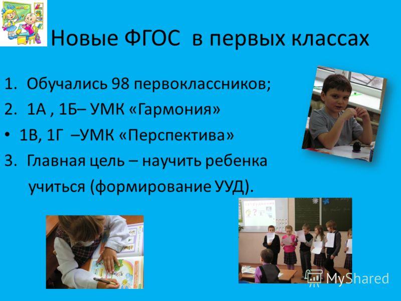 Новые ФГОС в первых классах 1.Обучались 98 первоклассников; 2.1А, 1Б– УМК «Гармония» 1В, 1Г –УМК «Перспектива» 3.Главная цель – научить ребенка учиться (формирование УУД).