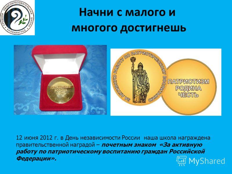 Начни с малого и многого достигнешь 12 июня 2012 г. в День независимости России наша школа награждена правительственной наградой – почетным знаком «За активную работу по патриотическому воспитанию граждан Российской Федерации».