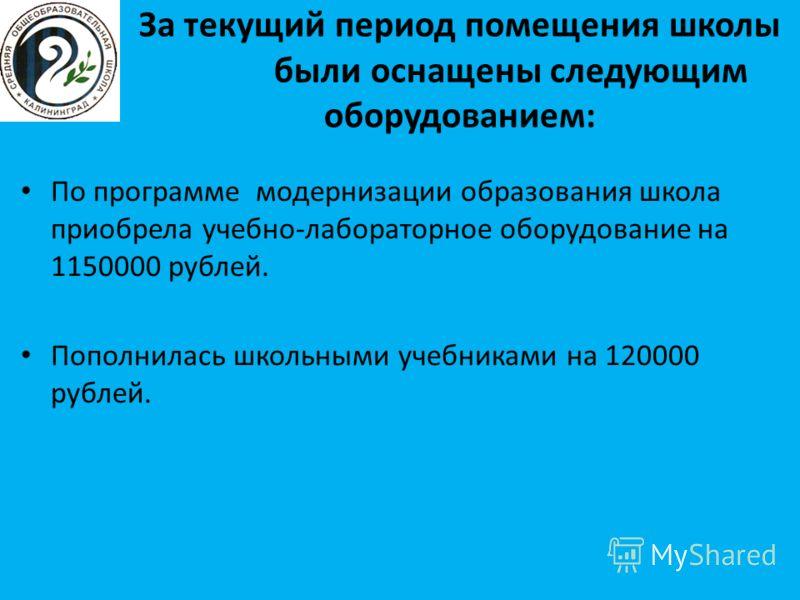 За текущий период помещения школы были оснащены следующим оборудованием: По программе модернизации образования школа приобрела учебно-лабораторное оборудование на 1150000 рублей. Пополнилась школьными учебниками на 120000 рублей.