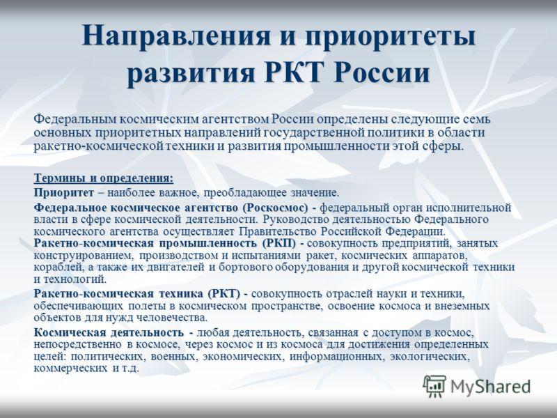 Направления и приоритеты развития РКТ России Федеральным космическим агентством России определены следующие семь основных приоритетных направлений государственной политики в области ракетно-космической техники и развития промышленности этой сферы. Те