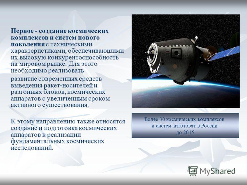 Первое - создание космических комплексов и систем нового поколения с техническими характеристиками, обеспечивающими их высокую конкурентоспособность на мировом рынке. Для этого необходимо реализовать развитие современных средств выведения ракет-носит
