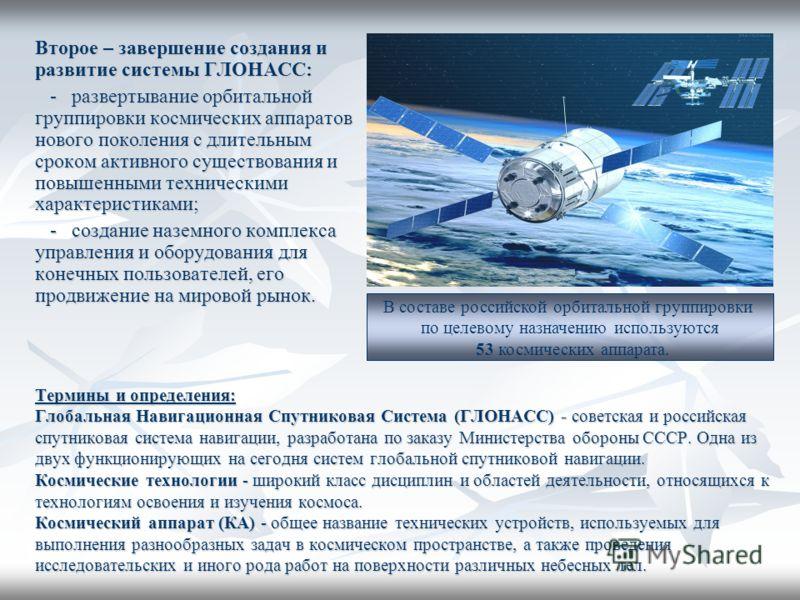 Второе – завершение создания и развитие системы ГЛОНАСС: - развертывание орбитальной группировки космических аппаратов нового поколения с длительным сроком активного существования и повышенными техническими характеристиками; - развертывание орбитальн
