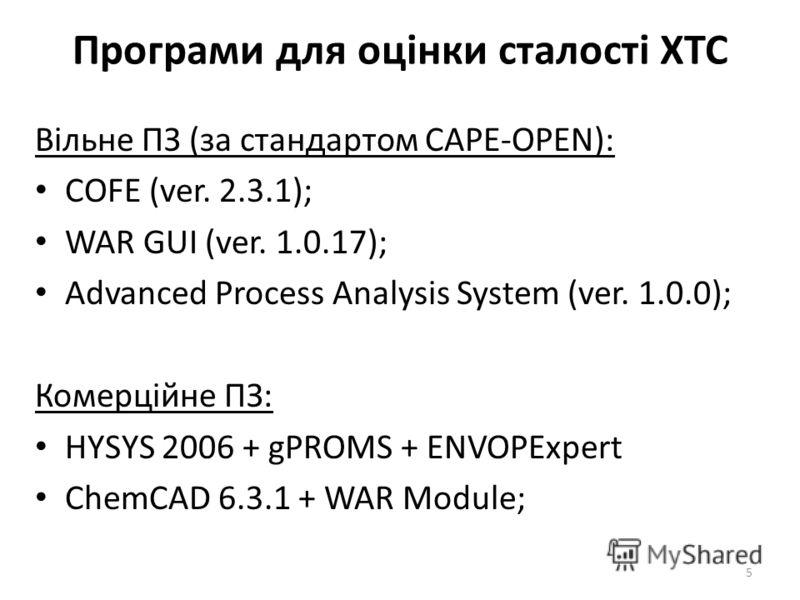 Програми для оцінки сталості ХТС Вільне ПЗ (за стандартом CAPE-OPEN): COFE (ver. 2.3.1); WAR GUI (ver. 1.0.17); Advanced Process Analysis System (ver. 1.0.0); Комерційне ПЗ: HYSYS 2006 + gPROMS + ENVOPExpert ChemCAD 6.3.1 + WAR Module; 5