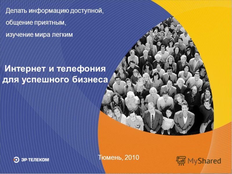Тюмень, 2010 Делать информацию доступной, общение приятным, изучение мира легким Интернет и телефония для успешного бизнеса