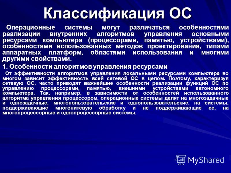 Классификация ОС Операционные системы могут различаться особенностями реализации внутренних алгоритмов управления основными ресурсами компьютера (процессорами, памятью, устройствами), особенностями использованных методов проектирования, типами аппара