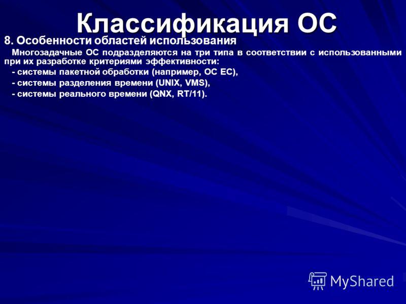 Классификация ОС 8. Особенности областей использования Многозадачные ОС подразделяются на три типа в соответствии с использованными при их разработке критериями эффективности: - системы пакетной обработки (например, OC EC), - системы разделения време