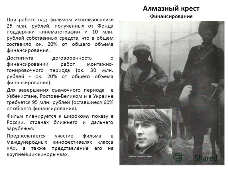Алмазный крест Финансирование При работе над фильмом использовались 25 млн. рублей, полученных от Фонда поддержки кинематографии и 10 млн. рублей собственных средств, что в общем составило ок. 20% от общего объема финансирования. Достигнута договорен