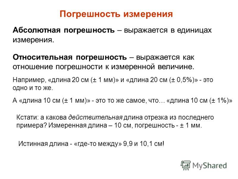 Погрешность измерения Абсолютная погрешность – выражается в единицах измерения. Относительная погрешность – выражается как отношение погрешности к измеренной величине. Например, «длина 20 см (± 1 мм)» и «длина 20 см (± 0,5%)» - это одно и то же. А «д