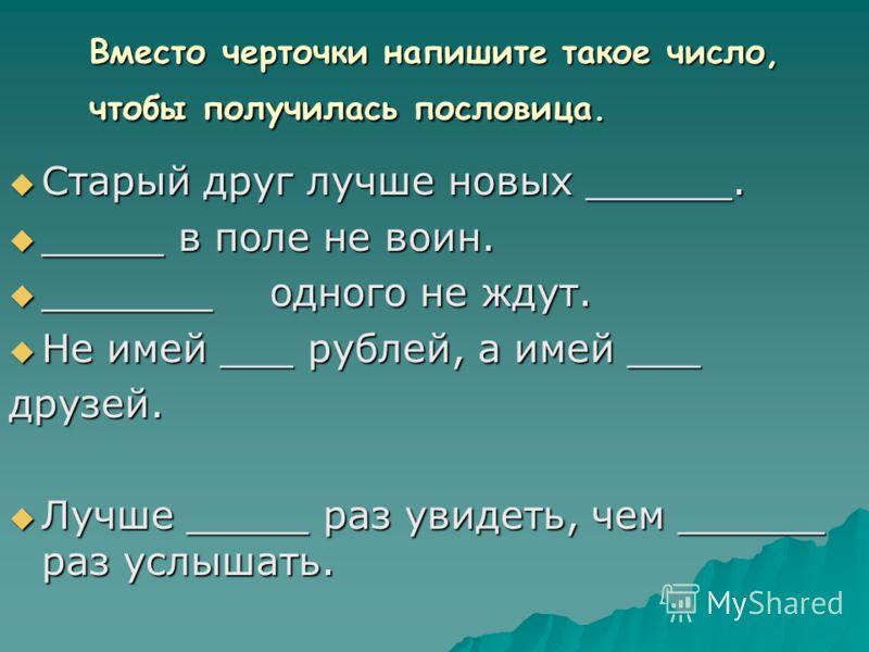 Вместо черточки напишите такое число, чтобы получилась пословица. Старый друг лучше новых ______. Старый друг лучше новых ______. _____ в поле не воин. _____ в поле не воин. _______одного не ждут. _______одного не ждут. Не имей ___ рублей, а имей ___