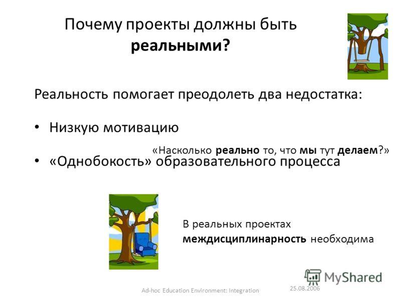 25.08.2006 Ad-hoc Education Environment: Integration Почему проекты должны быть реальными? Реальность помогает преодолеть два недостатка: Низкую мотивацию «Однобокость» образовательного процесса «Насколько реально то, что мы тут делаем?» В реальных п