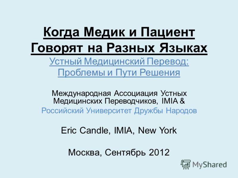 Когда Медик и Пациент Говорят на Разных Языках Устный Медицинский Перевод: Проблемы и Пути Решения Международная Ассоциация Устных Медицинских Переводчиков, IMIA & Российский Университет Дружбы Народов Eric Candle, IMIA, New York Москва, Сентябрь 201