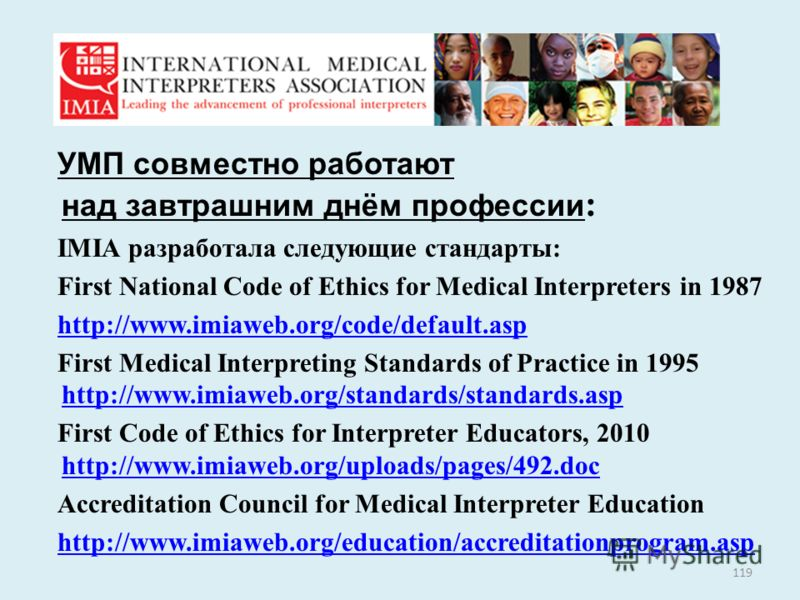 УМП совместно работают над завтрашним днём профессии : IMIA разработала следующие стандарты: First National Code of Ethics for Medical Interpreters in 1987 http://www.imiaweb.org/code/default.asp First Medical Interpreting Standards of Practice in 19