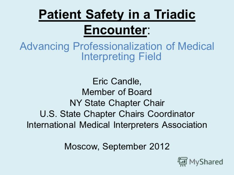 Patient Safety in a Triadic Encounter: Advancing Professionalization of Medical Interpreting Field Eric Candle, Member of Board NY State Chapter Chair U.S. State Chapter Chairs Coordinator International Medical Interpreters Association Moscow, Septem