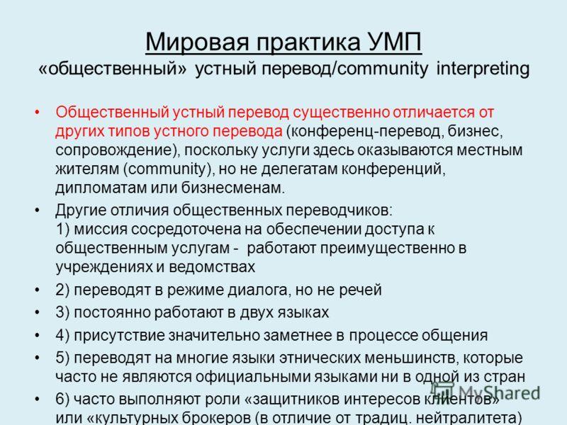Мировая практика УМП «общественный» устный перевод/community interpreting Общественный устный перевод существенно отличается от других типов устного перевода (конференц-перевод, бизнес, сопровождение), поскольку услуги здесь оказываются местным жител