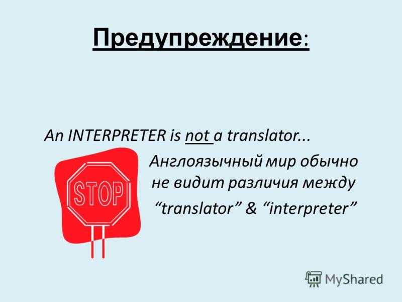 Предупреждение : An INTERPRETER is not a translator... Англоязычный мир обычно не не видит различия между translator & interpreter